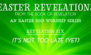 It's Not Too Late! (Yet.) [Easter Revelations]